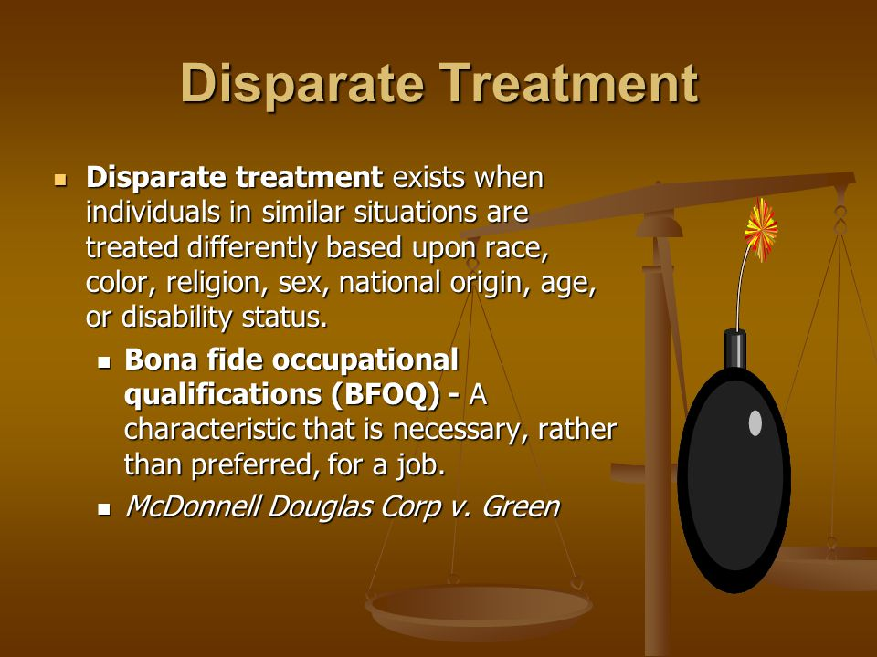 Disparate Treatment Disparate treatment exists when individuals in similar situations are treated differently based upon race, color, religion, sex, national origin, age, or disability status.
