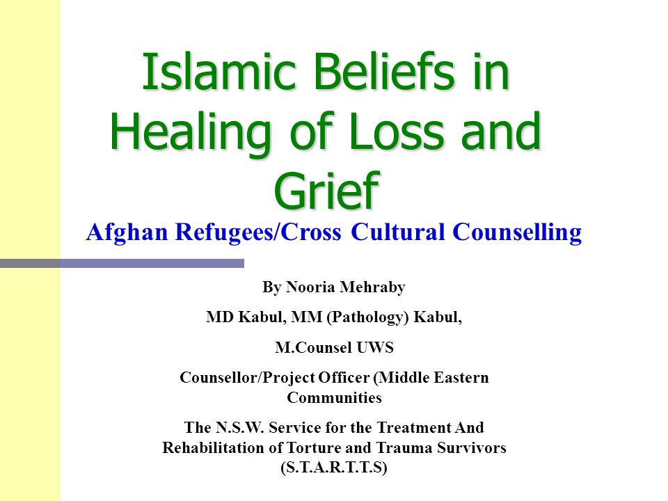 Islamic Beliefs in Healing of Loss and Grief By Nooria Mehraby MD Kabul, MM (Pathology) Kabul, M.Counsel UWS Counsellor/Project Officer (Middle Easter