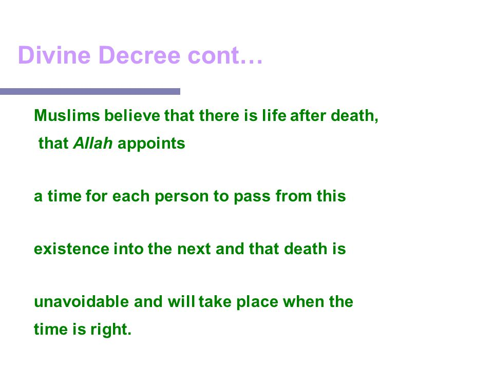 Divine Decree cont… Muslims believe that there is life after death, that Allah appoints a time for each person to pass from this existence into the ne