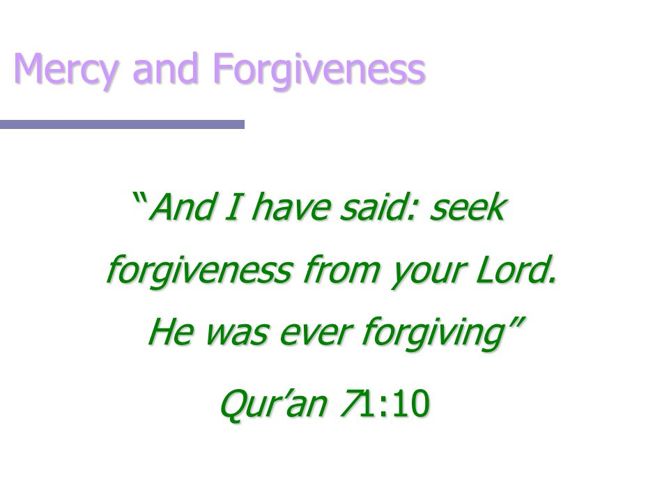 "Mercy and Forgiveness ""And I have said: seek forgiveness from your Lord. He was ever forgiving"" Qur'an 71:10 Qur'an 71:10"