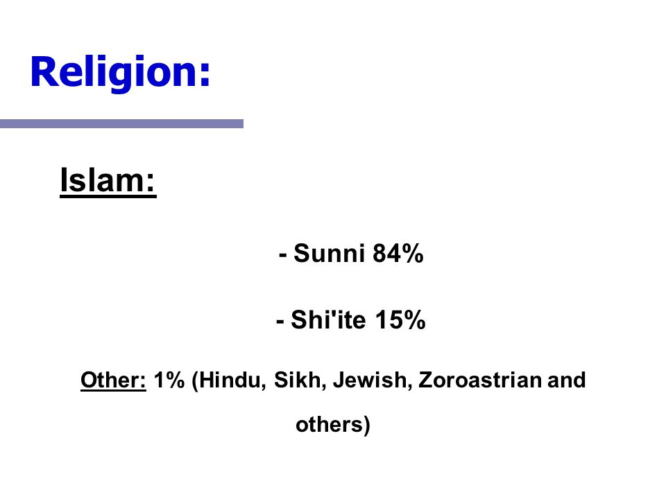 Islam: - Sunni 84% - Shi'ite 15% Other: 1% (Hindu, Sikh, Jewish, Zoroastrian and others) Religion: