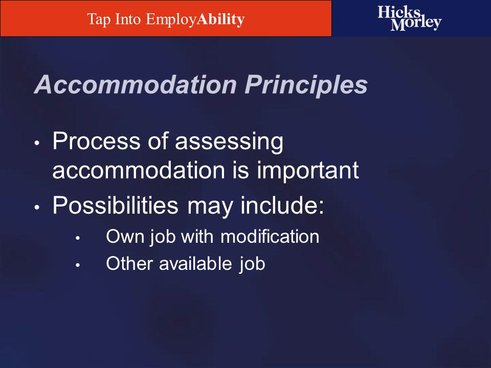 Tap Into EmployAbility Some Limits on the Duty to Accommodate Accommodate the handicap, not the inability No obligation to create an unproductive job Displacement of other employees