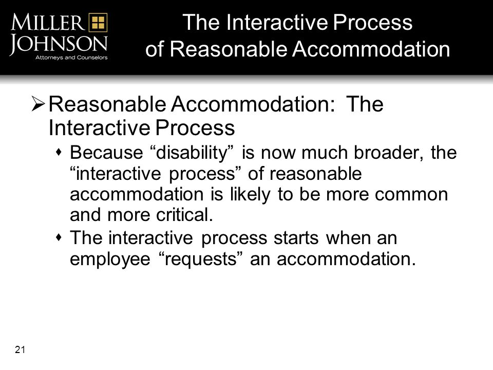 21  Reasonable Accommodation: The Interactive Process  Because disability is now much broader, the interactive process of reasonable accommodation is likely to be more common and more critical.