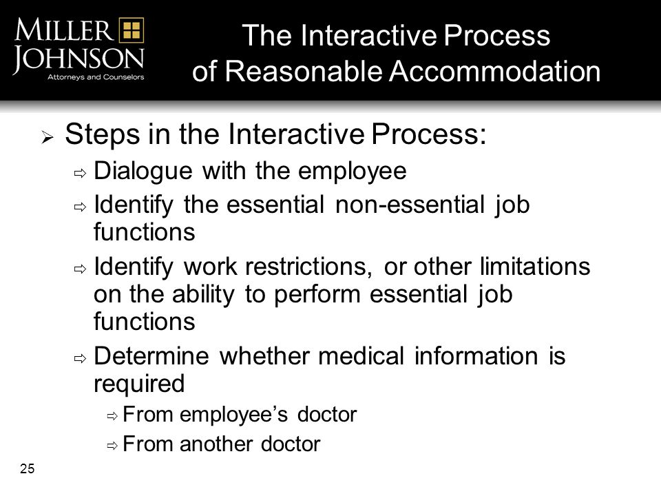 25 The Interactive Process of Reasonable Accommodation  Steps in the Interactive Process:  Dialogue with the employee  Identify the essential non-essential job functions  Identify work restrictions, or other limitations on the ability to perform essential job functions  Determine whether medical information is required  From employee's doctor  From another doctor