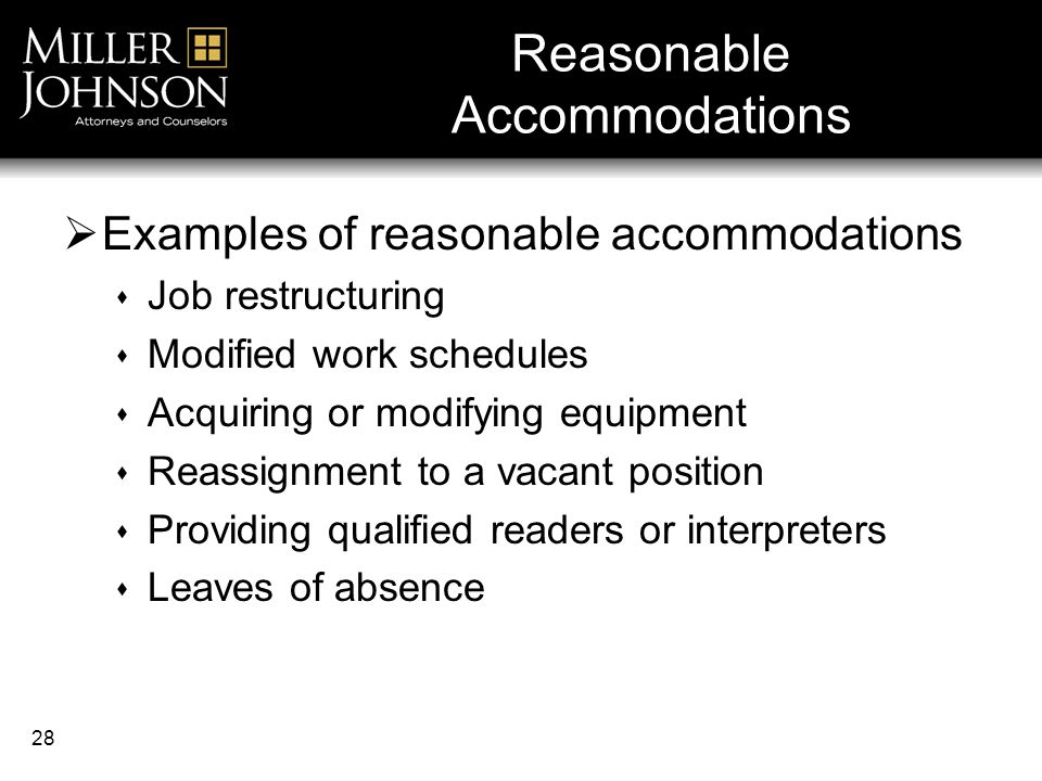 28  Examples of reasonable accommodations  Job restructuring  Modified work schedules  Acquiring or modifying equipment  Reassignment to a vacant position  Providing qualified readers or interpreters  Leaves of absence Reasonable Accommodations