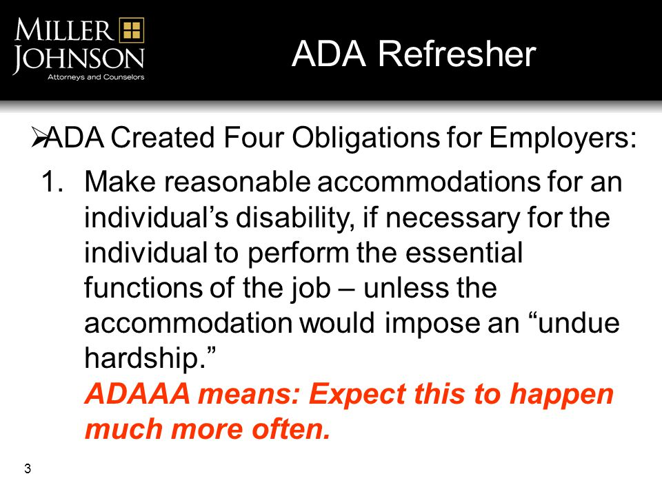 3 ADA Refresher 1.Make reasonable accommodations for an individual's disability, if necessary for the individual to perform the essential functions of the job – unless the accommodation would impose an undue hardship. ADAAA means: Expect this to happen much more often.