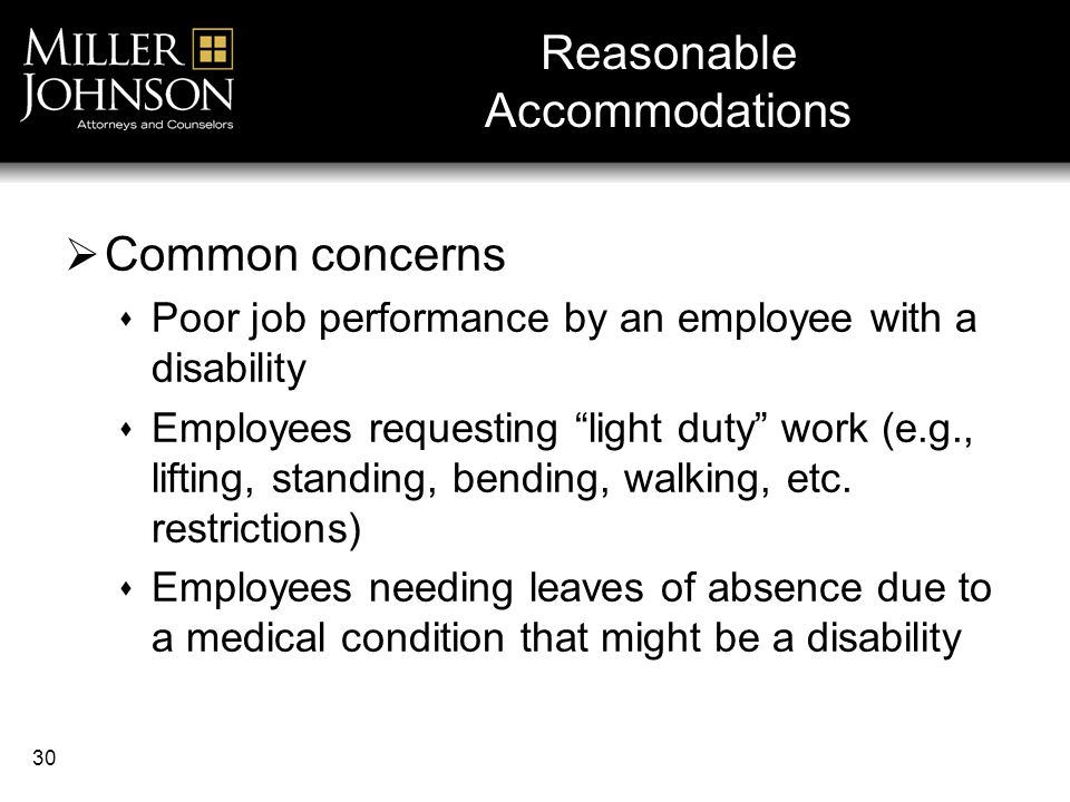 30 Reasonable Accommodations  Common concerns  Poor job performance by an employee with a disability  Employees requesting light duty work (e.g., lifting, standing, bending, walking, etc.