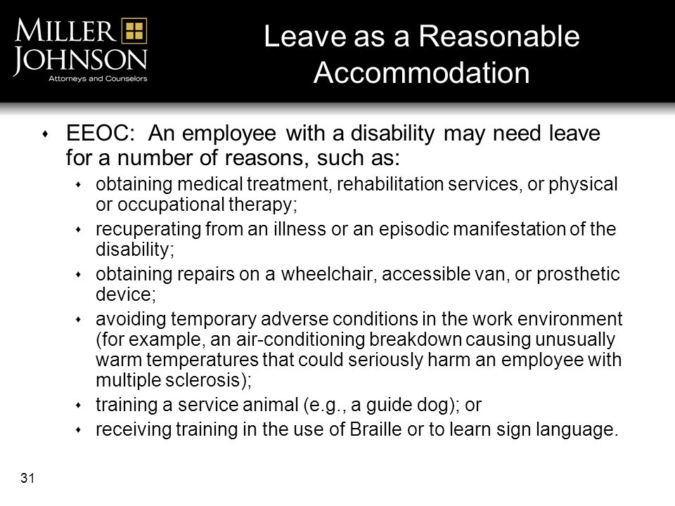 31 Leave as a Reasonable Accommodation  EEOC: An employee with a disability may need leave for a number of reasons, such as:  obtaining medical treatment, rehabilitation services, or physical or occupational therapy;  recuperating from an illness or an episodic manifestation of the disability;  obtaining repairs on a wheelchair, accessible van, or prosthetic device;  avoiding temporary adverse conditions in the work environment (for example, an air-conditioning breakdown causing unusually warm temperatures that could seriously harm an employee with multiple sclerosis);  training a service animal (e.g., a guide dog); or  receiving training in the use of Braille or to learn sign language.