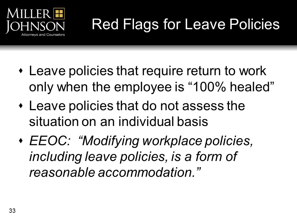 33 Red Flags for Leave Policies  Leave policies that require return to work only when the employee is 100% healed  Leave policies that do not assess the situation on an individual basis  EEOC: Modifying workplace policies, including leave policies, is a form of reasonable accommodation.