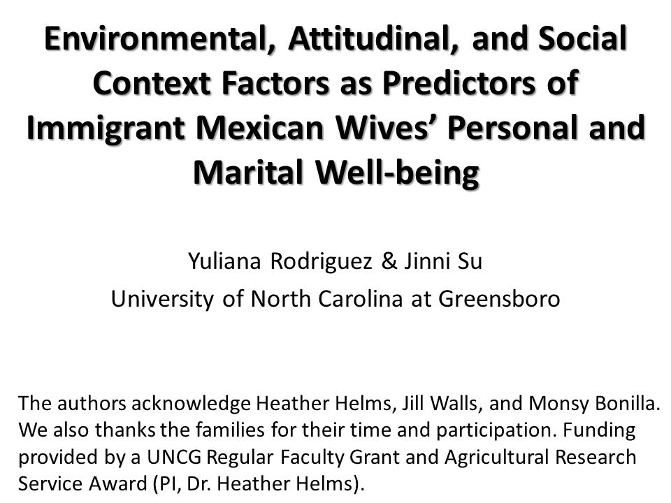 Environmental, Attitudinal, and Social Context Factors as Predictors of Immigrant Mexican Wives' Personal and Marital Well-being Environmental, Attitudinal, and Social Context Factors as Predictors of Immigrant Mexican Wives' Personal and Marital Well-being Yuliana Rodriguez & Jinni Su University of North Carolina at Greensboro The authors acknowledge Heather Helms, Jill Walls, and Monsy Bonilla.