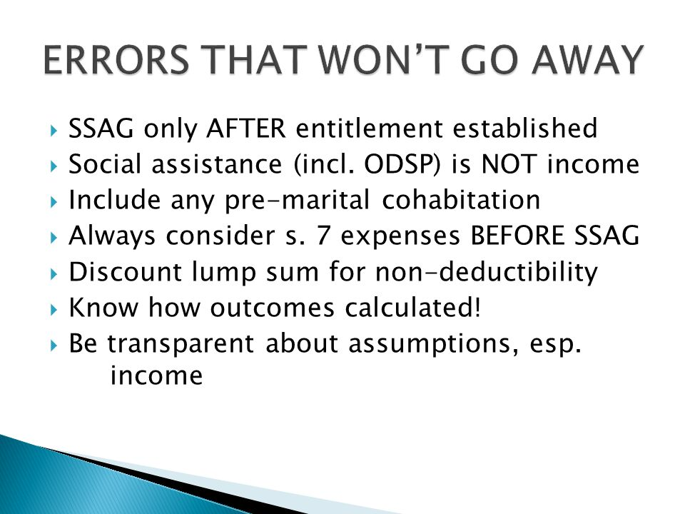  SSAG only AFTER entitlement established  Social assistance (incl. ODSP) is NOT income  Include any pre-marital cohabitation  Always consider s. 7
