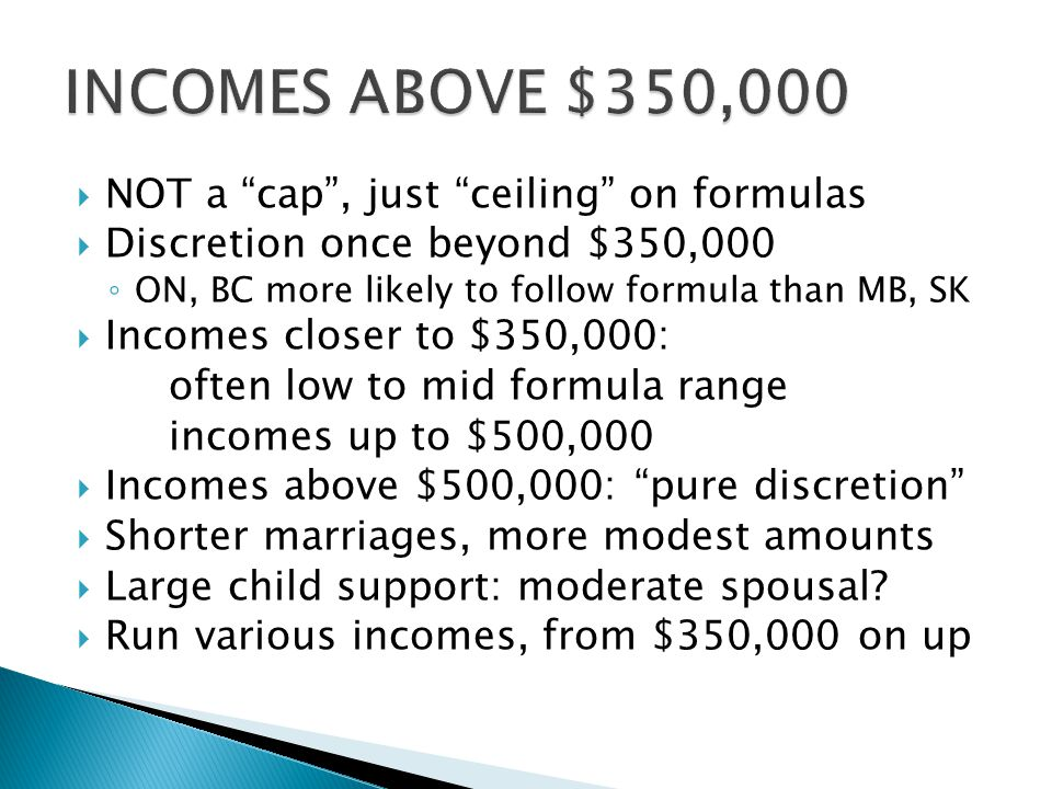 """ NOT a """"cap"""", just """"ceiling"""" on formulas  Discretion once beyond $350,000 ◦ ON, BC more likely to follow formula than MB, SK  Incomes closer to $35"""