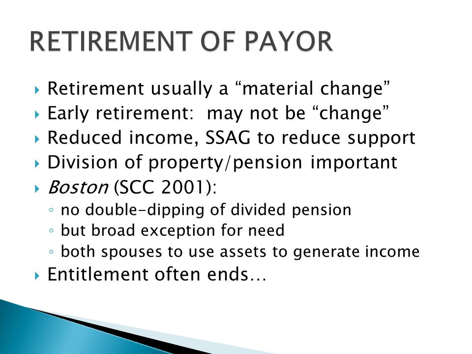 """ Retirement usually a """"material change""""  Early retirement: may not be """"change""""  Reduced income, SSAG to reduce support  Division of property/pensi"""