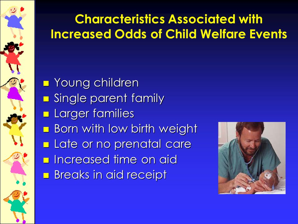Characteristics Associated with Increased Odds of Child Welfare Events Young children Young children Single parent family Single parent family Larger families Larger families Born with low birth weight Born with low birth weight Late or no prenatal care Late or no prenatal care Increased time on aid Increased time on aid Breaks in aid receipt Breaks in aid receipt