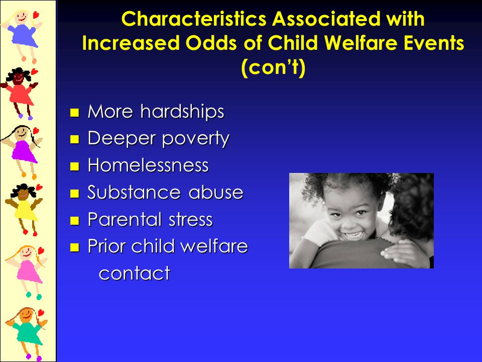 Characteristics Associated with Increased Odds of Child Welfare Events (con't) More hardships More hardships Deeper poverty Deeper poverty Homelessness Homelessness Substance abuse Substance abuse Parental stress Parental stress Prior child welfare Prior child welfare contact contact