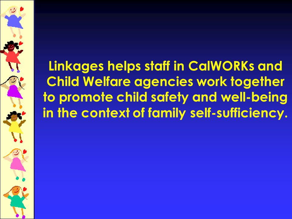 Linkages helps staff in CalWORKs and Child Welfare agencies work together to promote child safety and well-being in the context of family self-sufficiency.