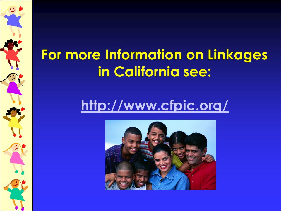 For more Information on Linkages in California see: http://www.cfpic.org/ http://www.cfpic.org/