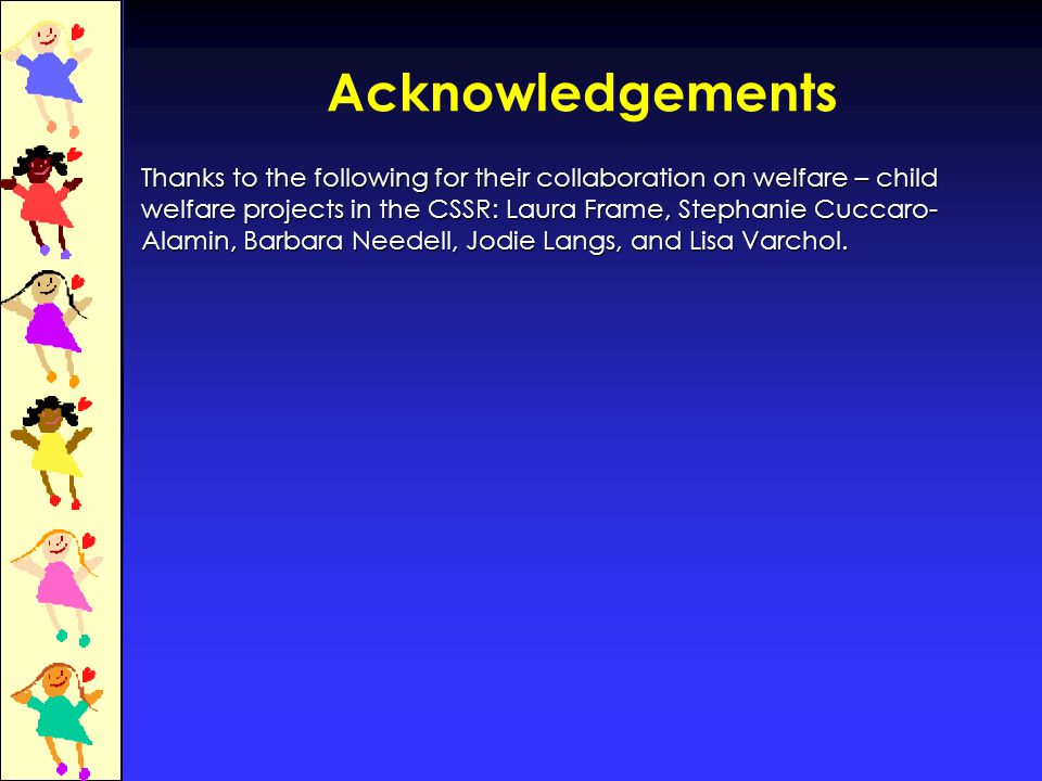 Acknowledgements Thanks to the following for their collaboration on welfare – child welfare projects in the CSSR: Laura Frame, Stephanie Cuccaro- Alamin, Barbara Needell, Jodie Langs, and Lisa Varchol.