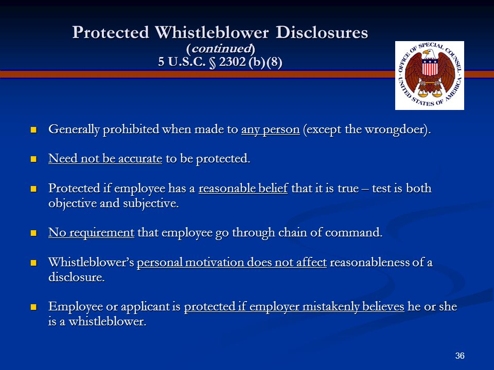 35 Protected Whistleblower Disclosures 5 U.S.C. § 2302 (b)(8)  Violation of any law, rule, or regulation  Substantial and specific danger to public