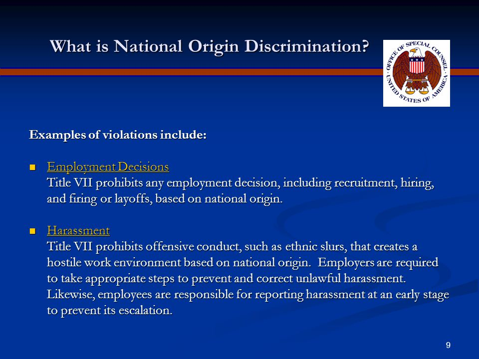 8 National Origin Discrimination National origin discrimination means treating someone less favorably because he or she comes from a particular place, because of his or her ethnicity or accent, or because it is believed that he or she has a particular ethnic background.