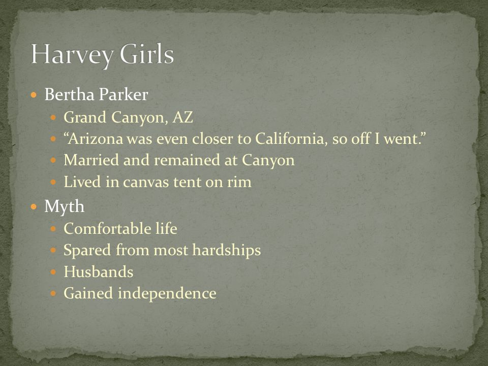 Bertha Parker Grand Canyon, AZ Arizona was even closer to California, so off I went. Married and remained at Canyon Lived in canvas tent on rim Myth Comfortable life Spared from most hardships Husbands Gained independence
