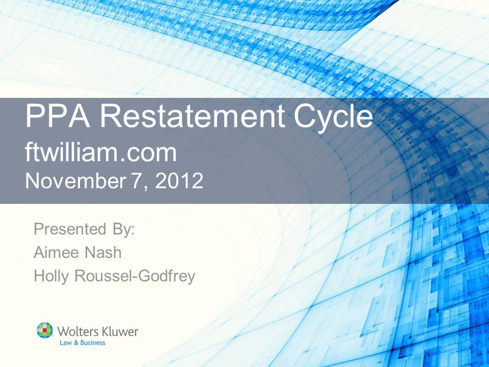 PPA Restatement Cycle ftwilliam.com November 7, 2012 Presented By: Aimee Nash Holly Roussel-Godfrey