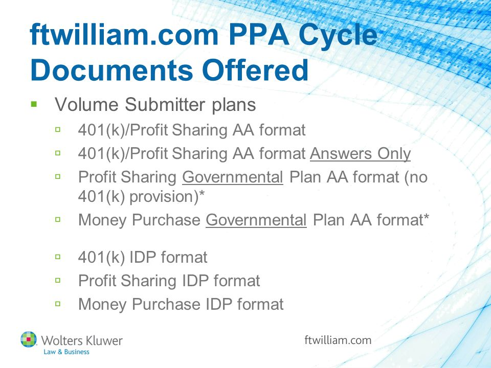 ftwilliam.com PPA Cycle Documents Offered  Volume Submitter plans  401(k)/Profit Sharing AA format  401(k)/Profit Sharing AA format Answers Only  Profit Sharing Governmental Plan AA format (no 401(k) provision)*  Money Purchase Governmental Plan AA format*  401(k) IDP format  Profit Sharing IDP format  Money Purchase IDP format
