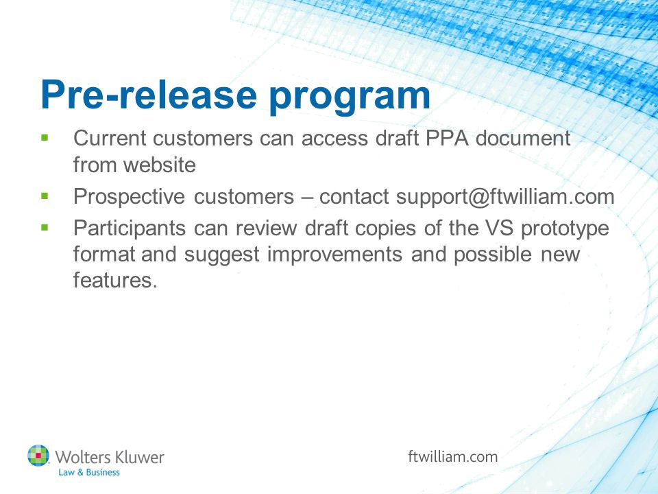 Pre-release program  Current customers can access draft PPA document from website  Prospective customers – contact support@ftwilliam.com  Participants can review draft copies of the VS prototype format and suggest improvements and possible new features.