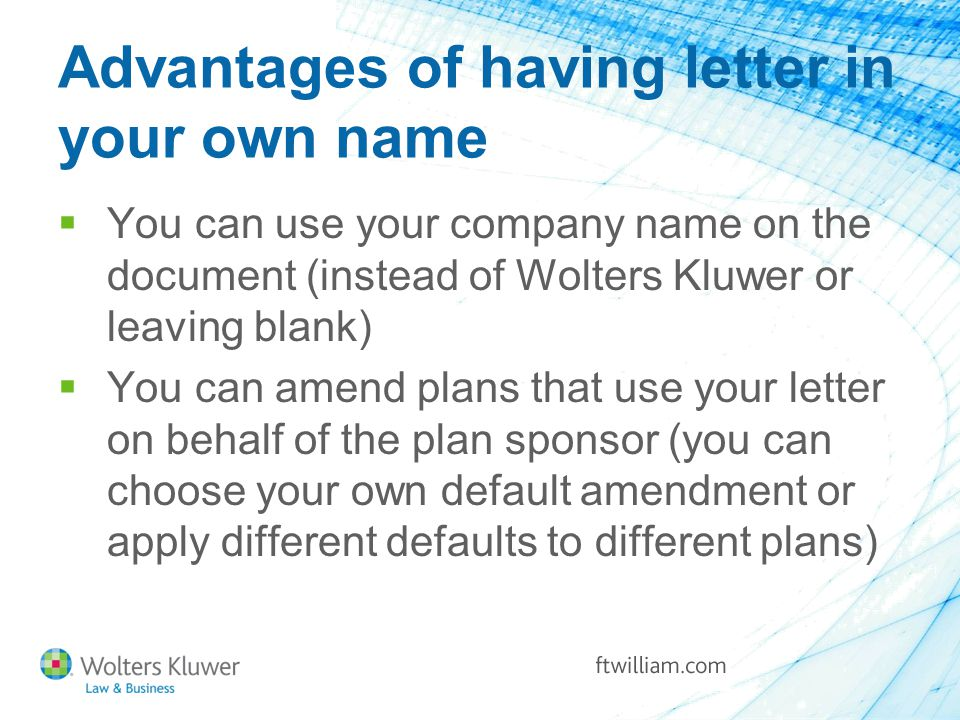 Advantages of having letter in your own name  You can use your company name on the document (instead of Wolters Kluwer or leaving blank)  You can amend plans that use your letter on behalf of the plan sponsor (you can choose your own default amendment or apply different defaults to different plans)