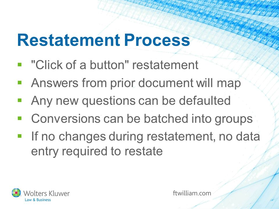 Restatement Process  Click of a button restatement  Answers from prior document will map  Any new questions can be defaulted  Conversions can be batched into groups  If no changes during restatement, no data entry required to restate