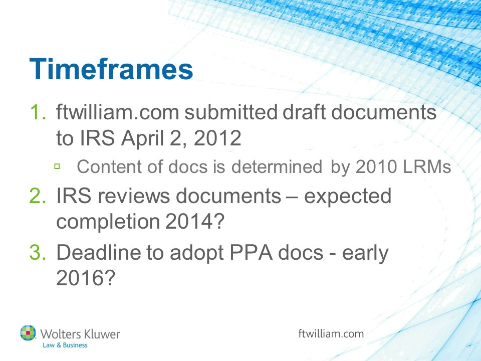 Timeframes 1.ftwilliam.com submitted draft documents to IRS April 2, 2012  Content of docs is determined by 2010 LRMs 2.IRS reviews documents – expected completion 2014.