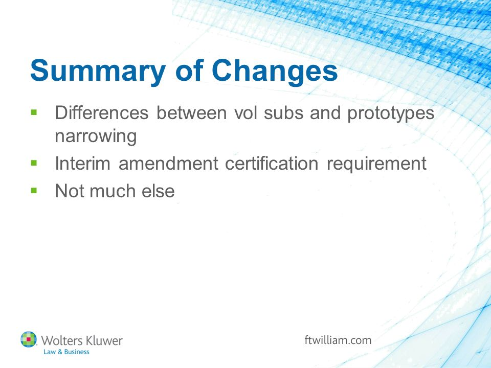 Summary of Changes  Differences between vol subs and prototypes narrowing  Interim amendment certification requirement  Not much else
