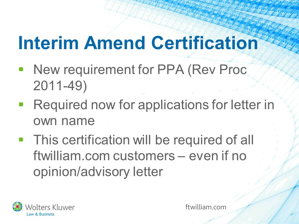 Interim Amend Certification  New requirement for PPA (Rev Proc 2011-49)  Required now for applications for letter in own name  This certification will be required of all ftwilliam.com customers – even if no opinion/advisory letter