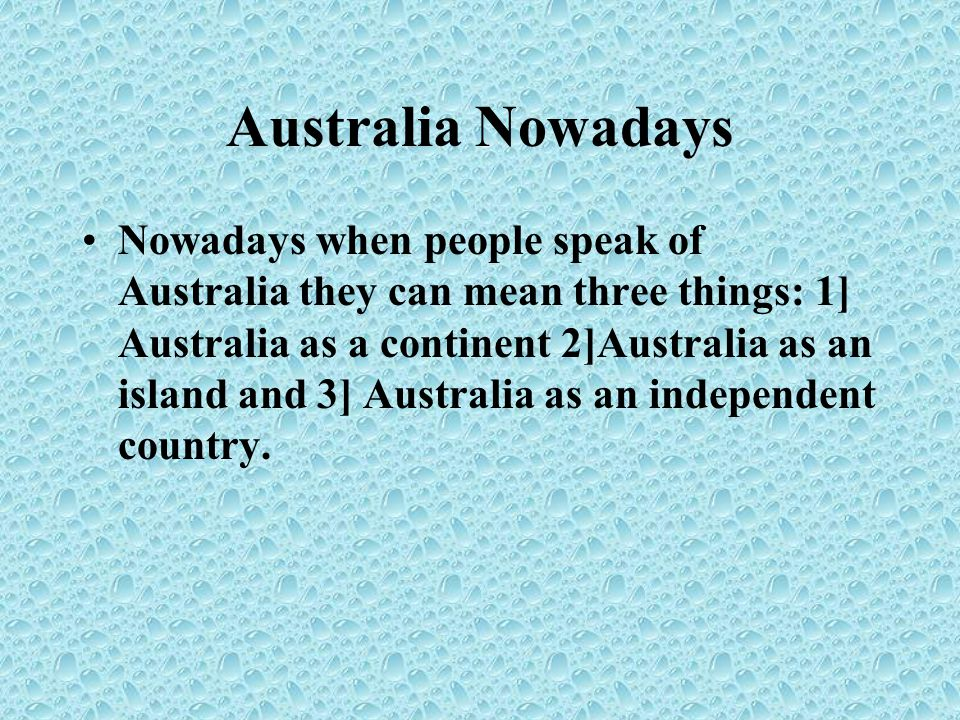 Australia Nowadays Nowadays when people speak of Australia they can mean three things: 1] Australia as a continent 2]Australia as an island and 3] Australia as an independent country.
