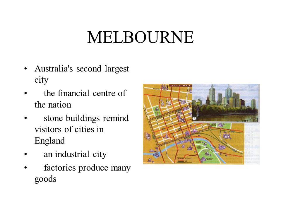 MELBOURNE Australia s second largest city the financial centre of the nation stone buildings remind visitors of cities in England an industrial city factories produce many goods