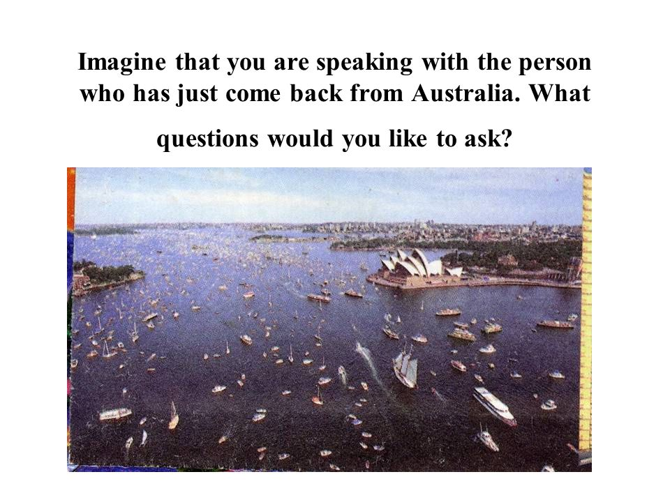 Imagine that you are speaking with the person who has just come back from Australia.