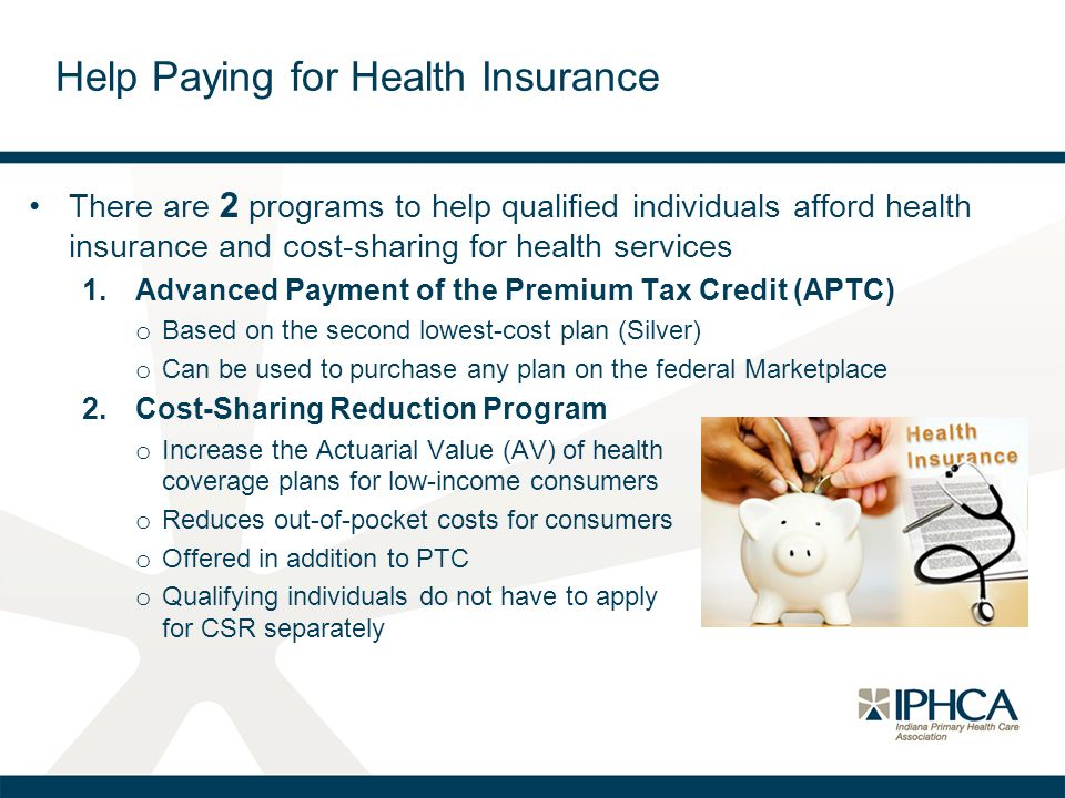 There are 2 programs to help qualified individuals afford health insurance and cost-sharing for health services 1.Advanced Payment of the Premium Tax