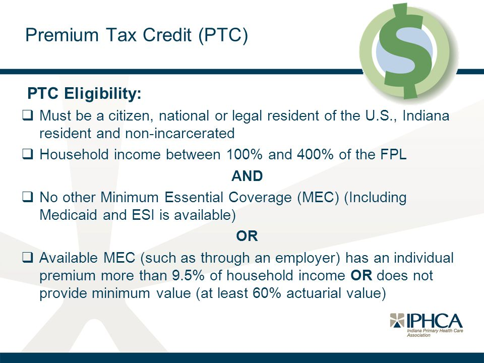 PTC Eligibility:  Must be a citizen, national or legal resident of the U.S., Indiana resident and non-incarcerated  Household income between 100% and 400% of the FPL AND  No other Minimum Essential Coverage (MEC) (Including Medicaid and ESI is available) OR  Available MEC (such as through an employer) has an individual premium more than 9.5% of household income OR does not provide minimum value (at least 60% actuarial value) Premium Tax Credit (PTC)
