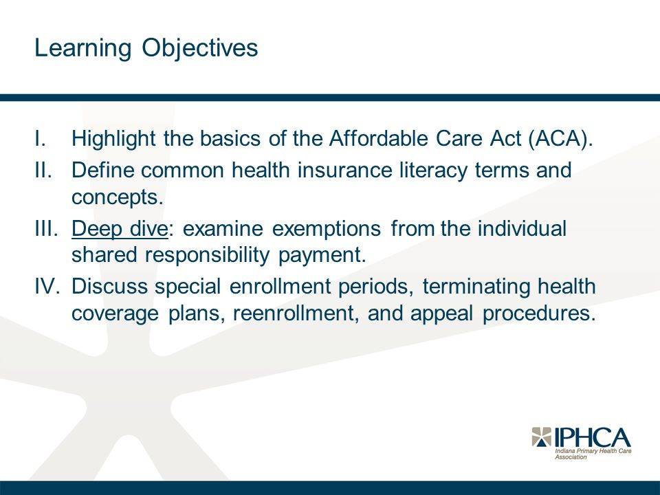 Learning Objectives I.Highlight the basics of the Affordable Care Act (ACA). II.Define common health insurance literacy terms and concepts. III.Deep d