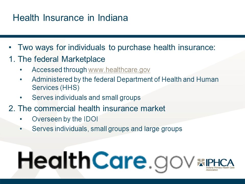 Two ways for individuals to purchase health insurance: 1.The federal Marketplace Accessed through www.healthcare.govwww.healthcare.gov Administered by