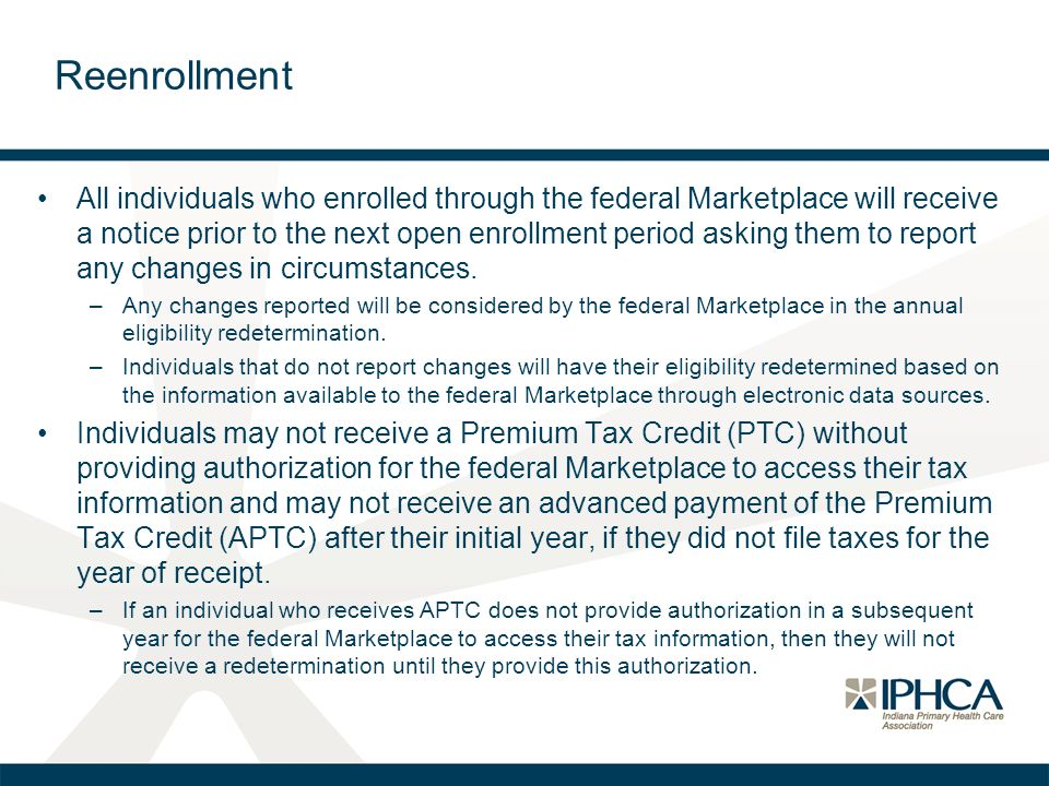 Reenrollment All individuals who enrolled through the federal Marketplace will receive a notice prior to the next open enrollment period asking them t