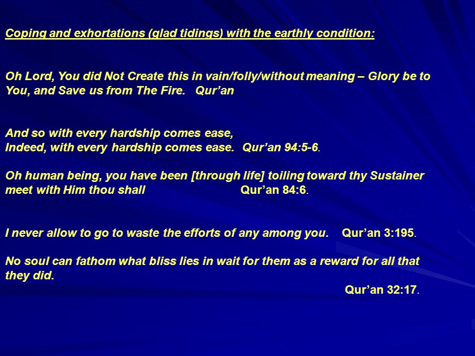 Coping and exhortations (glad tidings) with the earthly condition: Oh Lord, You did Not Create this in vain/folly/without meaning – Glory be to You, and Save us from The Fire.