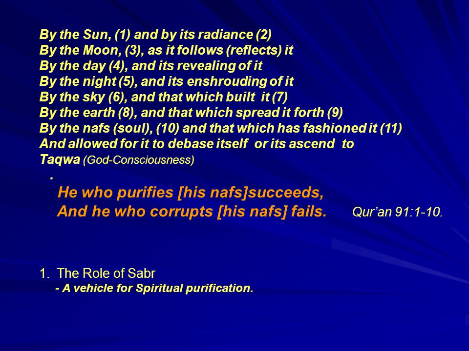 By the Sun, (1) and by its radiance (2) By the Moon, (3), as it follows (reflects) it By the day (4), and its revealing of it By the night (5), and its enshrouding of it By the sky (6), and that which built it (7) By the earth (8), and that which spread it forth (9) By the nafs (soul), (10) and that which has fashioned it (11) And allowed for it to debase itself or its ascend to Taqwa (God-Consciousness).