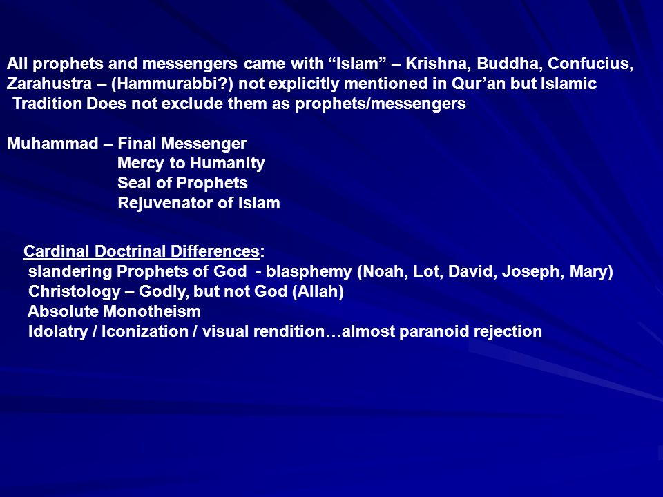 All prophets and messengers came with Islam – Krishna, Buddha, Confucius, Zarahustra – (Hammurabbi ) not explicitly mentioned in Qur'an but Islamic Tradition Does not exclude them as prophets/messengers Muhammad – Final Messenger Mercy to Humanity Seal of Prophets Rejuvenator of Islam Cardinal Doctrinal Differences: slandering Prophets of God - blasphemy (Noah, Lot, David, Joseph, Mary) Christology – Godly, but not God (Allah) Absolute Monotheism Idolatry / Iconization / visual rendition…almost paranoid rejection