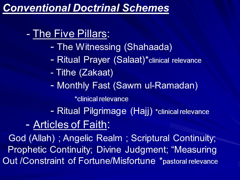 Conventional Doctrinal Schemes - The Five Pillars: - The Witnessing (Shahaada) - Ritual Prayer (Salaat)* clinical relevance - Tithe (Zakaat) - Monthly Fast (Sawm ul-Ramadan) *clinical relevance - Ritual Pilgrimage (Hajj) *clinical relevance - Articles of Faith : God (Allah) ; Angelic Realm ; Scriptural Continuity; Prophetic Continuity; Divine Judgment; Measuring Out /Constraint of Fortune/Misfortune * pastoral relevance