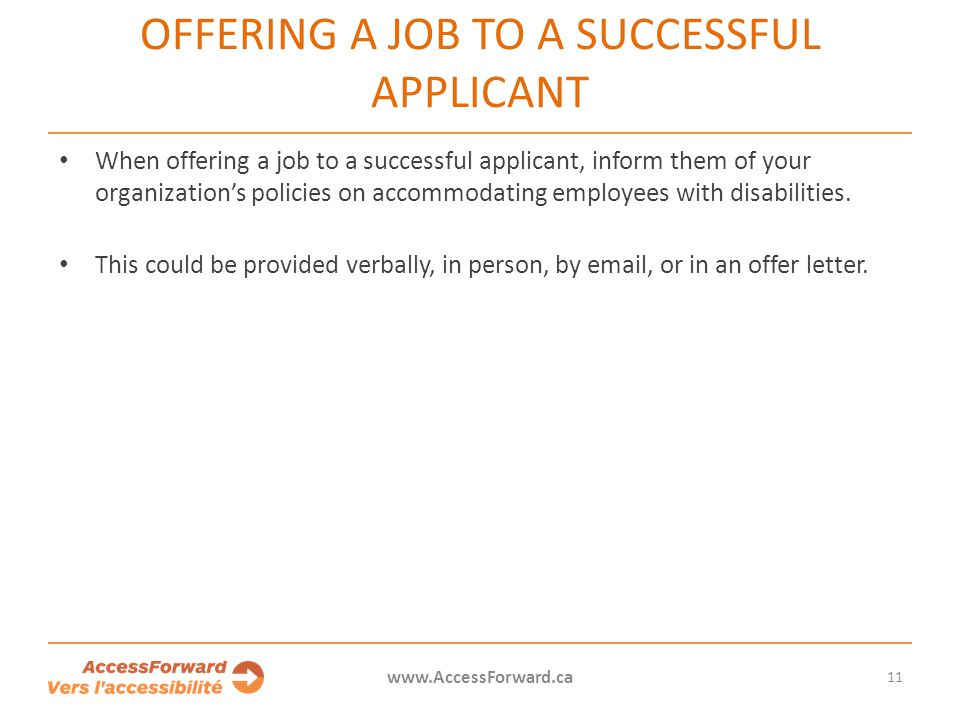 OFFERING A JOB TO A SUCCESSFUL APPLICANT When offering a job to a successful applicant, inform them of your organization's policies on accommodating employees with disabilities.