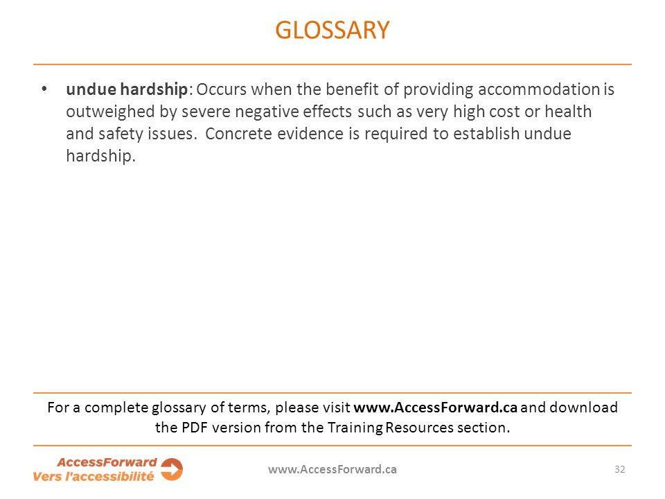 GLOSSARY undue hardship: Occurs when the benefit of providing accommodation is outweighed by severe negative effects such as very high cost or health and safety issues.