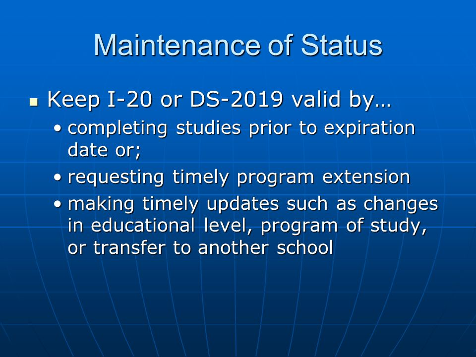 Maintenance of Status Keep I-20 or DS-2019 valid by… Keep I-20 or DS-2019 valid by… completing studies prior to expiration date or;completing studies prior to expiration date or; requesting timely program extensionrequesting timely program extension making timely updates such as changes in educational level, program of study, or transfer to another schoolmaking timely updates such as changes in educational level, program of study, or transfer to another school