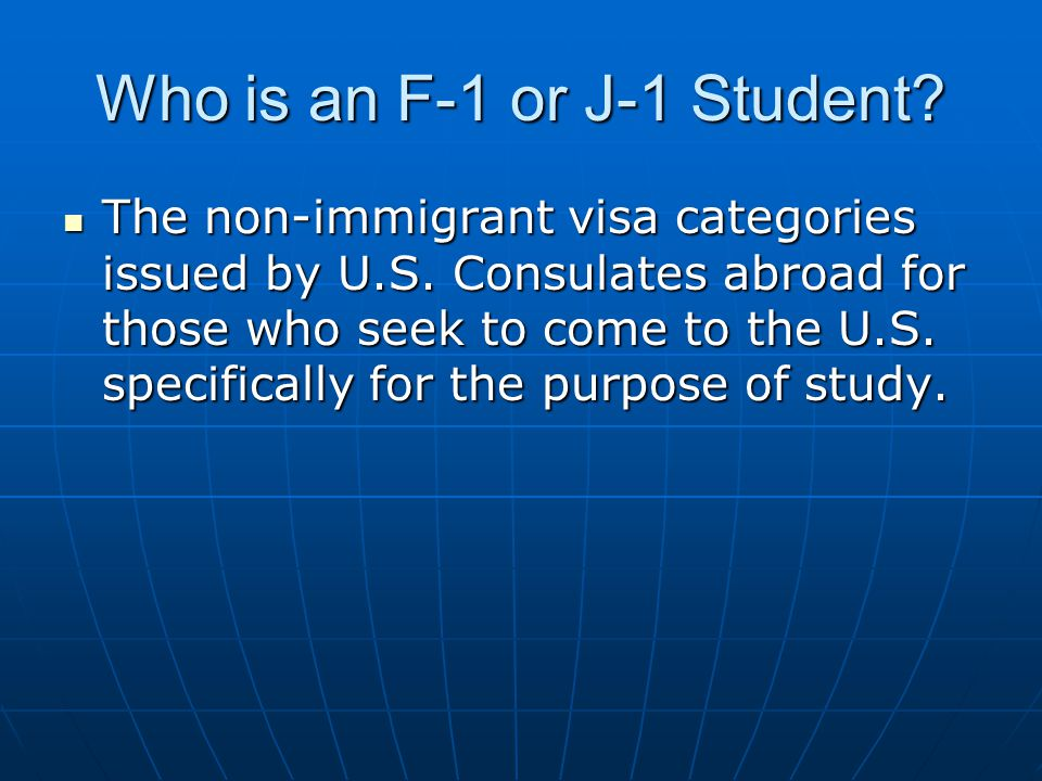 Who is an F-1 or J-1 Student. The non-immigrant visa categories issued by U.S.