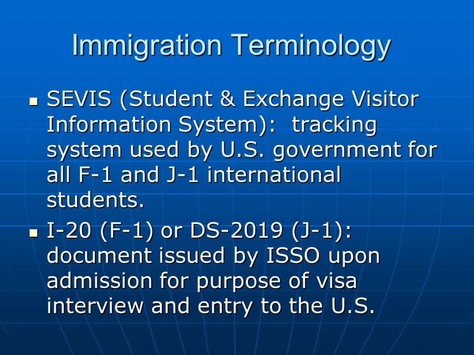 Immigration Terminology SEVIS (Student & Exchange Visitor Information System): tracking system used by U.S.